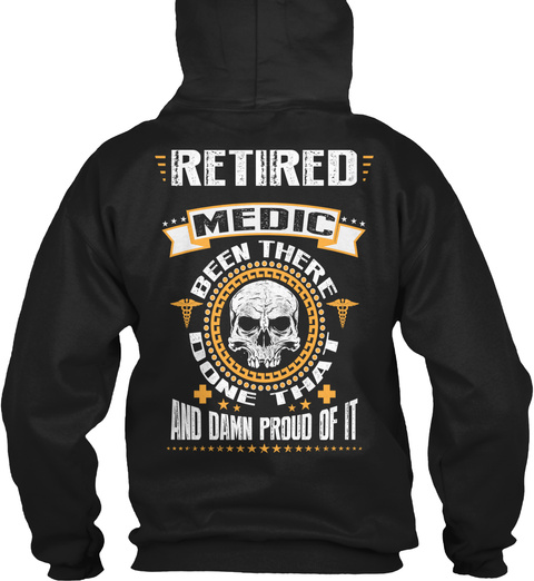 Retired Medic Retired Medic Been There Done That And Damn Proud Of It Black Sweatshirt Back