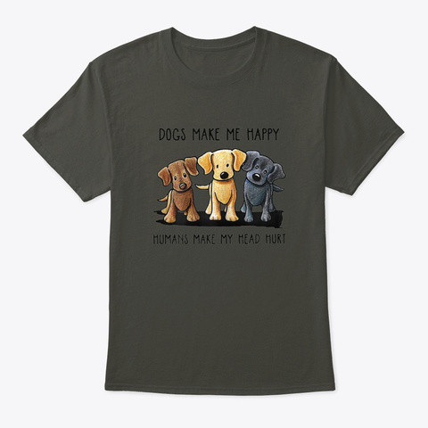 Dogs Make Me Happy Humans Make My Head  Smoke Gray T-Shirt Front