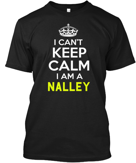 I Can't Keep Calm I Am A Nalley Black T-Shirt Front