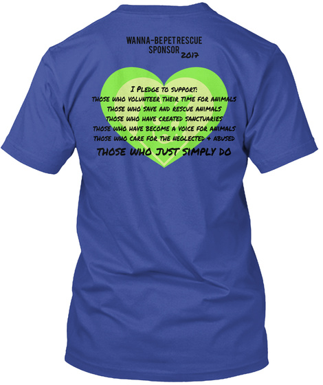 Wanna Bepetrescue Sponsor 2017 I Pledge To Support: Those Who Volunteer Their Time For Animals Those Who Save And... Deep Royal T-Shirt Back