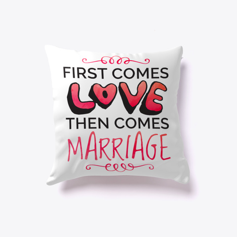 First Comes Love Then Comes Marriage White T-Shirt Front