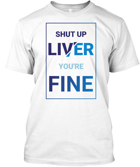 Shut Up Liver You're Fine White T-Shirt Front