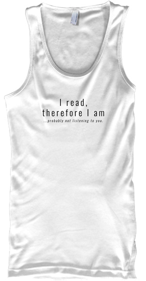 I Read, Therefore I Am ...Probably Not Listening To You.  White T-Shirt Front