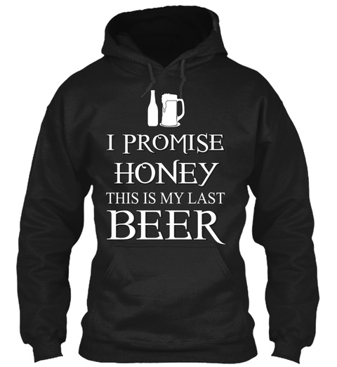 I Promise Honey This Is My Last Beer Black T-Shirt Front