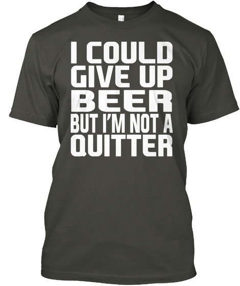 I Could Give Up Beer But Im Not A Quitter Smoke Gray T-Shirt Front