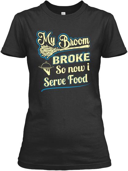 My Broom Broke So Now I Serve Food Black T-Shirt Front
