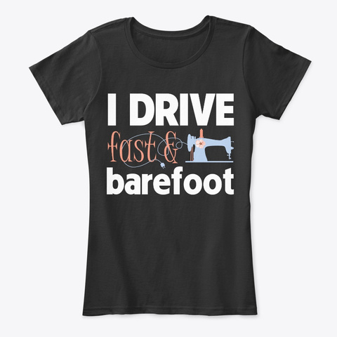 I Drive Fast And Barefoot Sewing Shirt Black T-Shirt Front