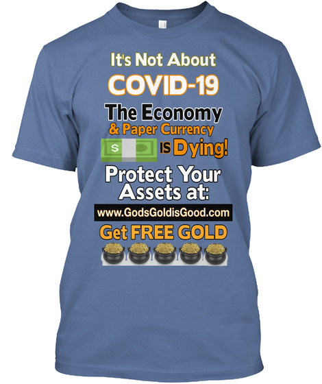 It's Not About Covid 19 The Economy & Paper Currency Is Dying! Protect Your Assets At: Www.Gods Goldis Good.Com Get... Denim Blue T-Shirt Front