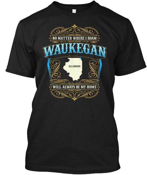 No Matter Where I Roam Waukegan Illinois Will Always Be My Home  Black T-Shirt Front