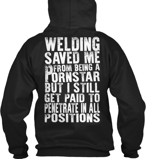 Welding Saved Me From Being A Pornstar But I Still Get Paid To Penetrate In All Positions Black T-Shirt Back