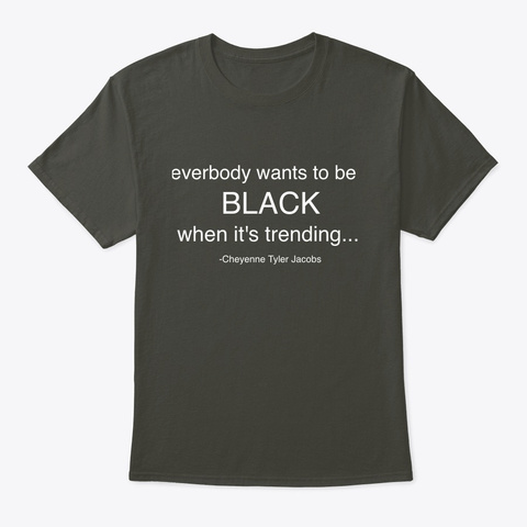 Everybody Wants To Be Black... Smoke Gray T-Shirt Front