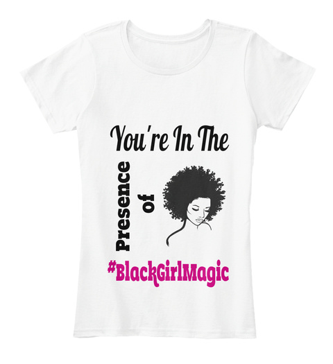 You're In The Presence Of #Black Girl Magic White Camiseta Front