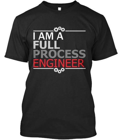 I Am A Full Process Engineer Black T-Shirt Front