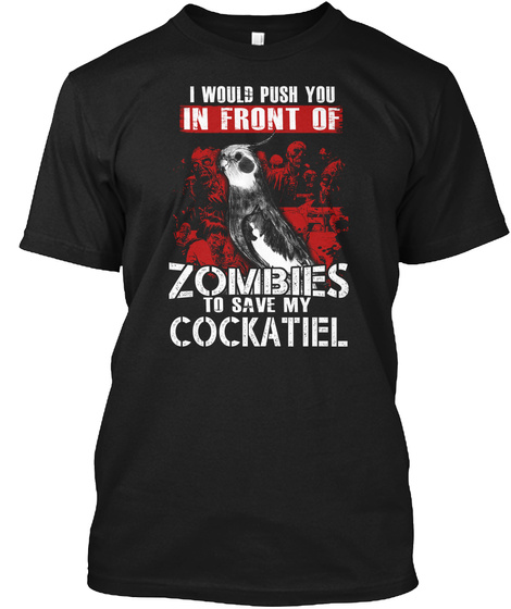 I Would Push You In Front Of Zombies To Save My Cockatiel Black Kaos Front