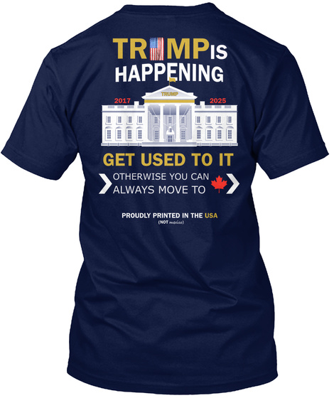 Trimp Is Happening 2017 Trump 2025 Get Used To It Otherwise You Can Always Move To Proudly Printed In The Navy T-Shirt Back