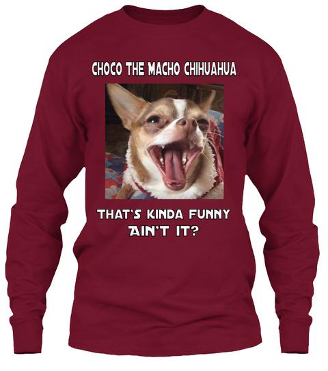 4c09b40db Choco The Macho Chihuahua That's Kinda Funny Ain't It? Cardinal Red Long  Sleeve. Choco Longsleeve Shirts Are Here!