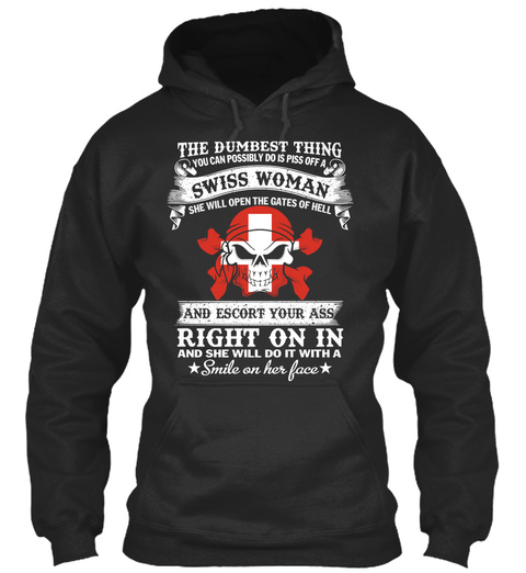 The Dumbest Think You Can Possibly Do Is Piss Off A Swiss Woman She Will Open The Gates Of Hell And Escort Your Ass... Jet Black T-Shirt Front
