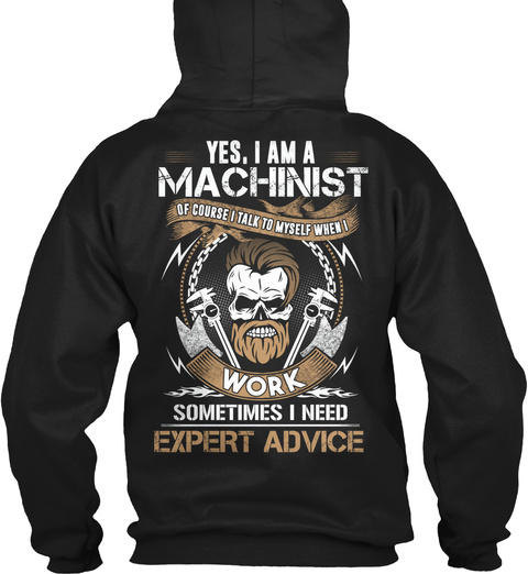 Yes, I Am A Machinist Of Course I Talk To Myself When I Work Sometimes I Need Expert Advice Black T-Shirt Back