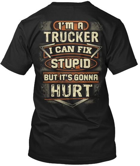 I'm A Trucker I Can Fix Stupid But It's Gonna Hurt Black T-Shirt Back