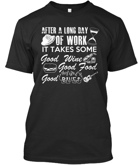 After A Long Day Of Work It Takes Some Good Wine Good Food Good Blues Black T-Shirt Front