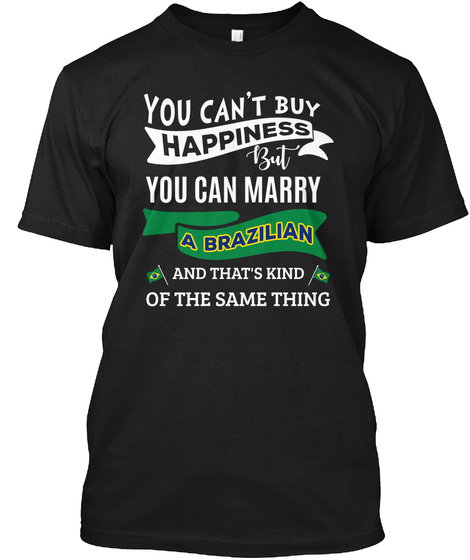 You Cant Buy Happiness But You Can Marry A Brazilian And Thats Kind Of The Same Thing Black T-Shirt Front