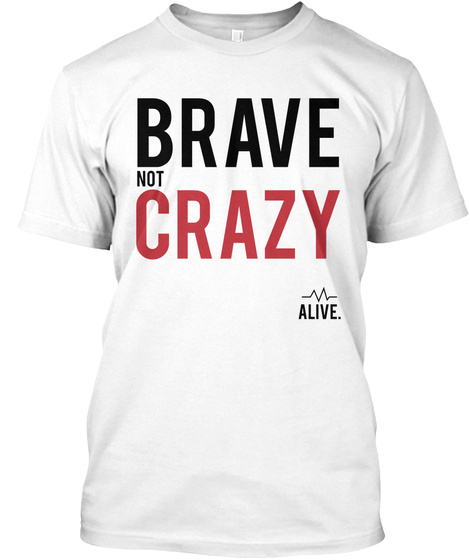 Brave Not Crazy Alive. White T-Shirt Front
