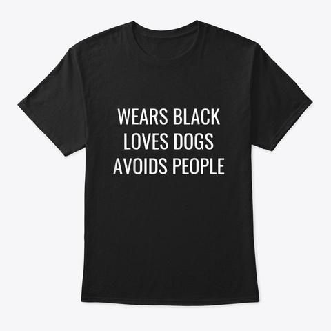 Wears Black Loves Dogs Avoids People Black T-Shirt Front