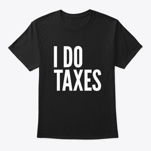 I Do Taxes  Black T-Shirt Front