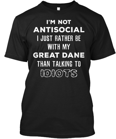 I'm Not Antisocial I Just Rather Be With My Great Dane Than Talking To Idiots Black T-Shirt Front