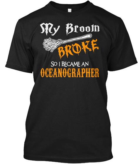 S Ry Broom Broke So I Became A Oceanographer Black T-Shirt Front
