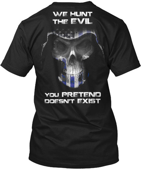 We Hunt The Evil You Pretend Doesn't Exist Black T-Shirt Back