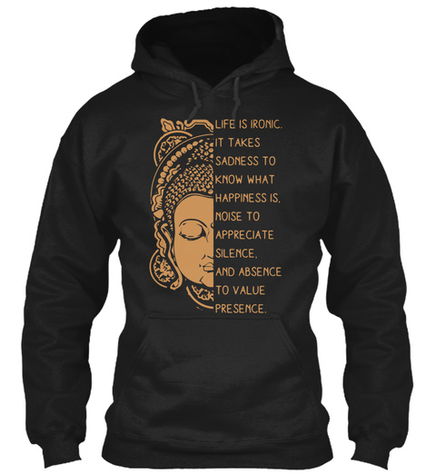 Life Is Ironic It Takes Sadness To Know What Happiness Is Noise To Appreciate Silence And Absence To Value Presence Black T-Shirt Front