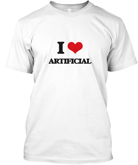 I Love Artificial White T-Shirt Front