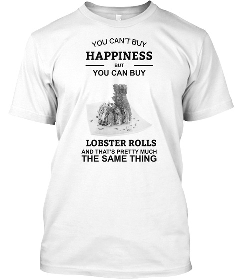You Can't Buy Happiness But You Can Buy Lobster Rolls White T-Shirt Front