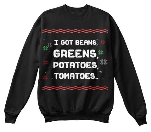 I Got Beans, Greens, Potatoes, Tomatoes.. Black Sweatshirt Front