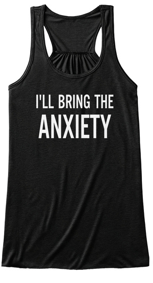 I'll Bring The Anxiety Tanks Black T-Shirt Front