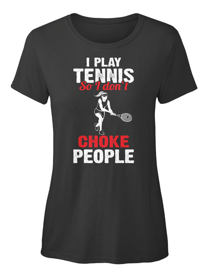 I Play Tennis So I Don't Choke People Black T-Shirt Front