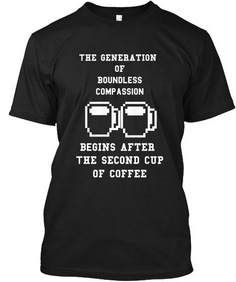 The Generation Of Boundless Compassion Begins After The Second Cup Of Coffee Black T-Shirt Front
