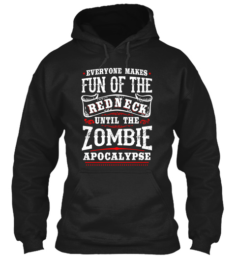 . Everyone Makes . Fun Of The Red Neck Until The Zombie Apocalypse Black T-Shirt Front