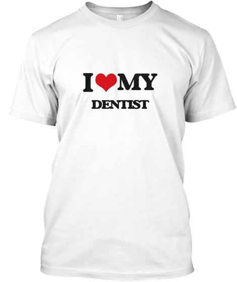I Love My Dentist  White T-Shirt Front