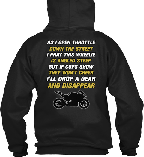 As I Open Throttle Down The Street I Pray This Wheelie Is Angled Steep But If Cops Show They Won't Cheer I'll Drop A... Black Sweatshirt Back