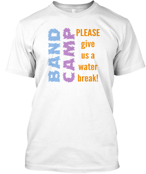 Band Camp Please Give Us A Water Break! White T-Shirt Front