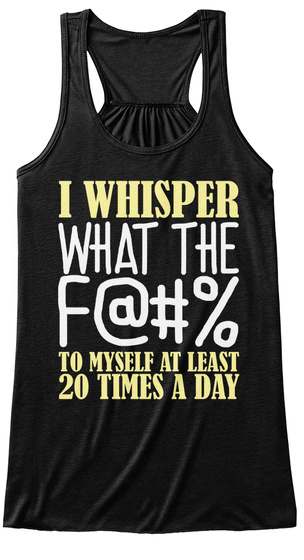 I Whisper What The F@#% To Myself At Least 20 Times A Day Black Women's Tank Top Front