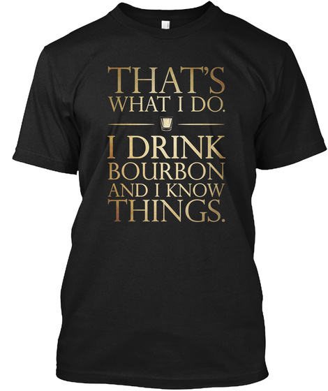 That's What I Do. I Drink Bourbon And I Know Things. Black T-Shirt Front