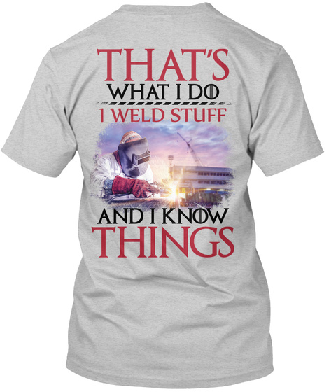 That's What I Do I Weld Stuff And I Know Things Light Steel T-Shirt Back