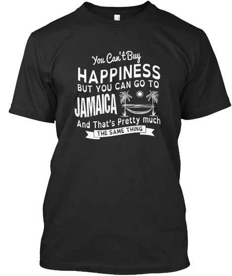 You Can't Buy Happiness But You Can Go To Jamaica And That's Pretty Much The Same Thing Black T-Shirt Front