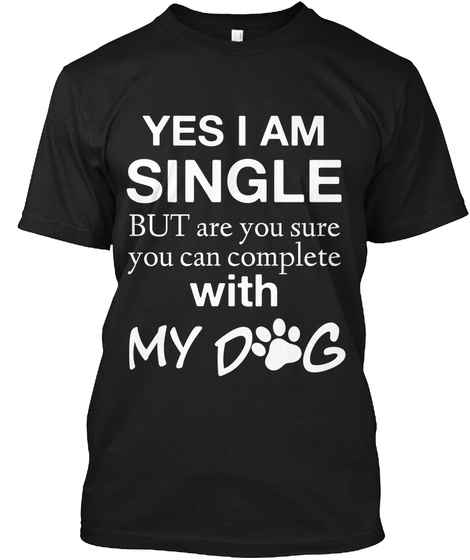Yes I Am Single But Are You Sure You Can Complete With My Dog Black T-Shirt Front