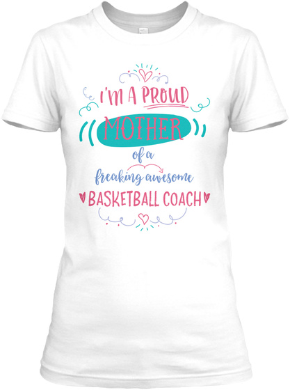 I'm A Proud Mother Of A Freaking Awesome Basketball Coach White T-Shirt Front