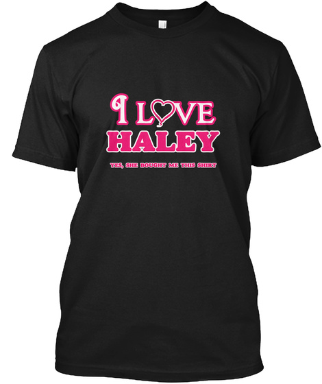 I Love Haley   She Bought This Black T-Shirt Front