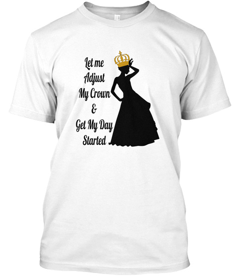 Let Me Adjust My Crown & Get My Day Started White T-Shirt Front